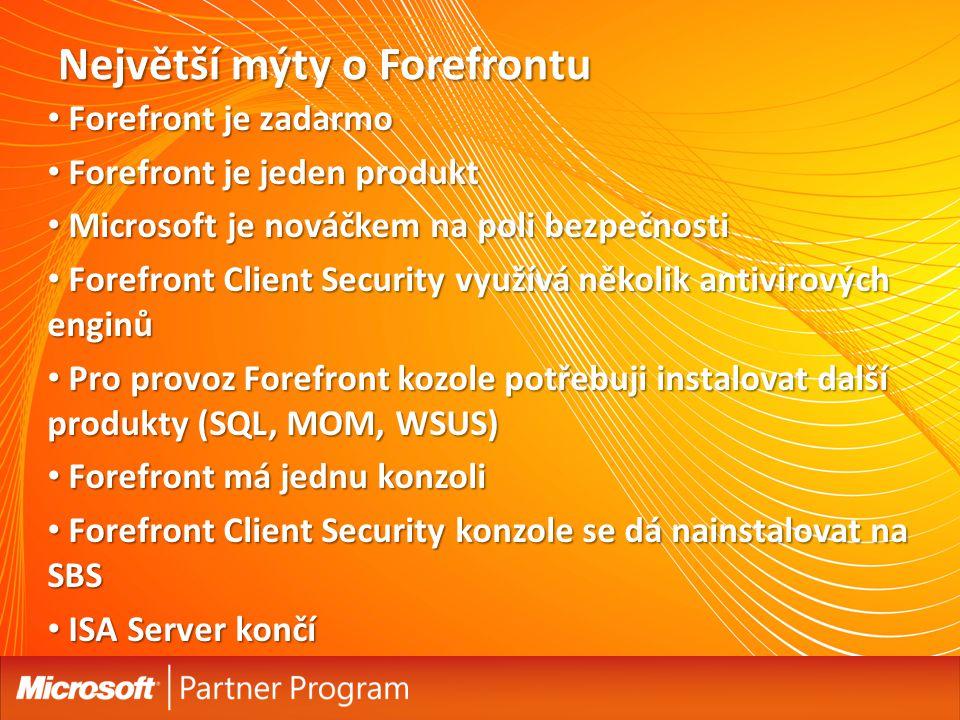 Největší mýty o Forefrontu Forefront je zadarmo Forefront je zadarmo Forefront je jeden produkt Forefront je jeden produkt Microsoft je nováčkem na poli bezpečnosti Microsoft je nováčkem na poli bezpečnosti Forefront Client Security využívá několik antivirových enginů Forefront Client Security využívá několik antivirových enginů Pro provoz Forefront kozole potřebuji instalovat další produkty (SQL, MOM, WSUS) Pro provoz Forefront kozole potřebuji instalovat další produkty (SQL, MOM, WSUS) Forefront má jednu konzoli Forefront má jednu konzoli Forefront Client Security konzole se dá nainstalovat na SBS Forefront Client Security konzole se dá nainstalovat na SBS ISA Server končí ISA Server končí