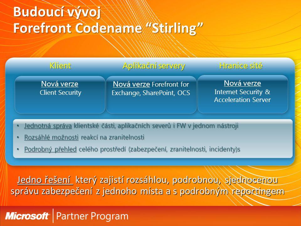 Budoucí vývoj Forefront Codename Stirling Jednotná správa klientské části, aplikačních severů i FW v jednom nástroji Jednotná správa klientské části, aplikačních severů i FW v jednom nástroji Rozsáhlé možnosti reakcí na zranitelnosti Rozsáhlé možnosti reakcí na zranitelnosti Podrobný přehled celého prostředí (zabezpečení, zranitelnosti, incidenty)s Podrobný přehled celého prostředí (zabezpečení, zranitelnosti, incidenty)s Jednotná správa klientské části, aplikačních severů i FW v jednom nástroji Jednotná správa klientské části, aplikačních severů i FW v jednom nástroji Rozsáhlé možnosti reakcí na zranitelnosti Rozsáhlé možnosti reakcí na zranitelnosti Podrobný přehled celého prostředí (zabezpečení, zranitelnosti, incidenty)s Podrobný přehled celého prostředí (zabezpečení, zranitelnosti, incidenty)s Aplikační servery Klient Hranice sítě Jedno řešení který zajistí rozsáhlou, podrobnou, sjednocenou správu zabezpečení z jednoho místa a s podrobným reportingem Nová verze Forefront for Exchange, SharePoint, OCS Nová verze Client Security Nová verze Internet Security & Acceleration Server Nová verze Internet Security & Acceleration Server