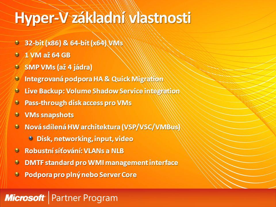 Hyper-V základní vlastnosti 32-bit (x86) & 64-bit (x64) VMs 1 VM až 64 GB SMP VMs (až 4 jádra) Integrovaná podpora HA & Quick Migration Live Backup: Volume Shadow Service integration Pass-through disk access pro VMs VMs snapshots Nová sdílená HW architektura (VSP/VSC/VMBus) Disk, networking, input, video Robustní síťování: VLANs a NLB DMTF standard pro WMI management interface Podpora pro plný nebo Server Core