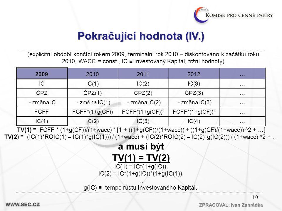 10 TV(1) ≡ FCFF * (1+g(CF))/(1+wacc) * [1 + ((1+g(CF))/(1+wacc)) + ((1+g(CF)/(1+wacc)) ^2 + …] TV(2) ≡ (IC(1)*ROIC(1) – IC(1)*g(IC(1))) / (1+wacc) + (IC(2)*ROIC(2) – IC(2)*g(IC(2))) / (1+wacc) ^2 + … a musí být TV(1) = TV(2) IC(1) = IC*(1+g(IC)), IC(2) = IC*(1+g(IC))*(1+g(IC(1)), … g(IC) ≡ tempo růstu Investovaného Kapitálu 2009201020112012… ICIC(1)IC(2)IC(3)… ČPZČPZ(1)ČPZ(2)ČPZ(3)… - změna IC - změna IC(1) - změna IC(2) - změna IC(3)… FCFFFCFF*(1+g(CF))FCFF*(1+g(CF)) 2 FCFF*(1+g(CF)) 3 … IC(1)IC(2)IC(3)IC(4)… ZPRACOVAL: Ivan Zahrádka (explicitní období končící rokem 2009, terminalní rok 2010 – diskontováno k začátku roku 2010, WACC = const., IC ≡ Investovaný Kapitál, tržní hodnoty) Pokračující hodnota (IV.)