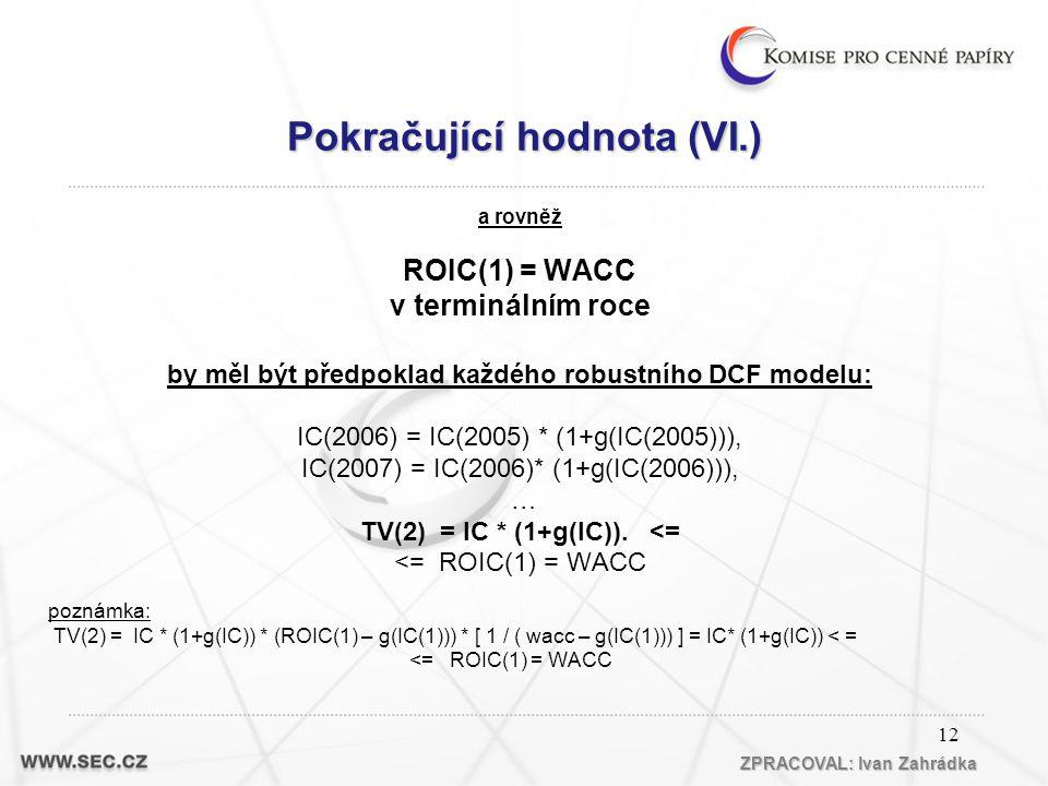 12 a rovněž ROIC(1) = WACC v terminálním roce by měl být předpoklad každého robustního DCF modelu: IC(2006) = IC(2005) * (1+g(IC(2005))), IC(2007) = IC(2006)* (1+g(IC(2006))), … TV(2) = IC * (1+g(IC)).