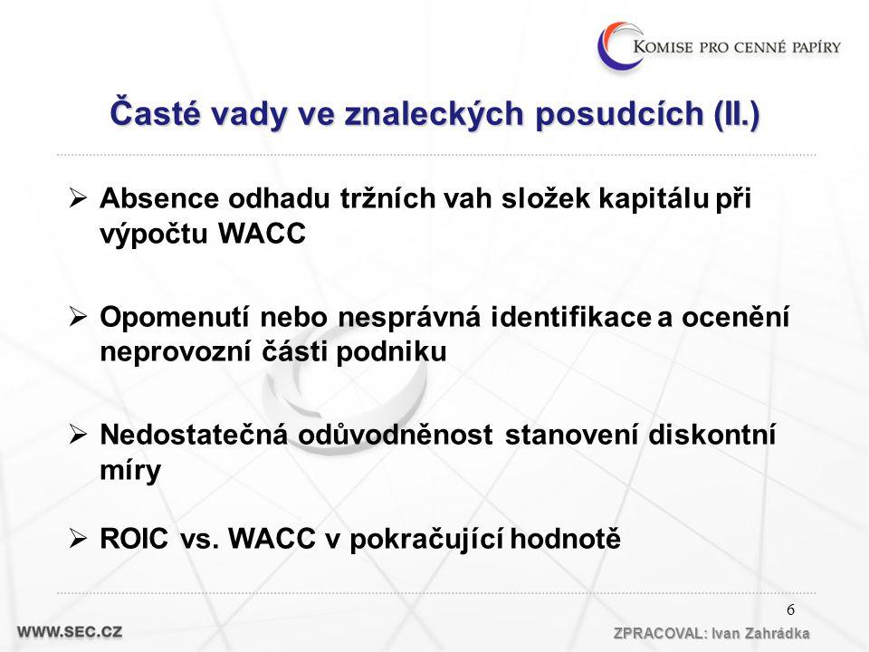 6 Časté vady ve znaleckých posudcích (II.) ZPRACOVAL: Ivan Zahrádka  Absence odhadu tržních vah složek kapitálu při výpočtu WACC  Opomenutí nebo nesprávná identifikace a ocenění neprovozní části podniku  Nedostatečná odůvodněnost stanovení diskontní míry  ROIC vs.