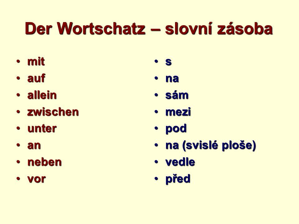 Der Wortschatz – slovní zásoba mitmit aufauf alleinallein zwischenzwischen unterunter anan nebenneben vorvor s nana sámsám mezimezi podpod na (svislé