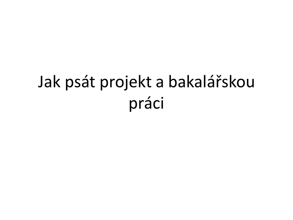 Jak psát projekt a bakalářskou práci