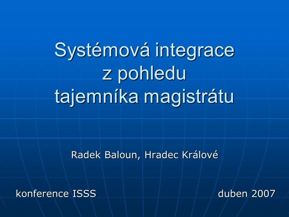 Systémová integrace z pohledu tajemníka magistrátu Radek Baloun, Hradec Králové konference ISSSduben 2007
