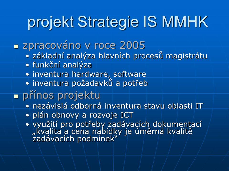 """projekt Strategie IS MMHK zpracováno v roce 2005 zpracováno v roce 2005 základní analýza hlavních procesů magistrátuzákladní analýza hlavních procesů magistrátu funkční analýzafunkční analýza inventura hardware, softwareinventura hardware, software inventura požadavků a potřebinventura požadavků a potřeb přínos projektu přínos projektu nezávislá odborná inventura stavu oblasti ITnezávislá odborná inventura stavu oblasti IT plán obnovy a rozvoje ICTplán obnovy a rozvoje ICT využití pro potřeby zadávacích dokumentací """"kvalita a cena nabídky je úměrná kvalitě zadávacích podmínek využití pro potřeby zadávacích dokumentací """"kvalita a cena nabídky je úměrná kvalitě zadávacích podmínek"""