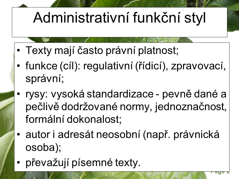 Page 2 Administrativní funkční styl Texty mají často právní platnost; funkce (cíl): regulativní (řídicí), zpravovací, správní; rysy: vysoká standardizace - pevně dané a pečlivě dodržované normy, jednoznačnost, formální dokonalost; autor i adresát neosobní (např.