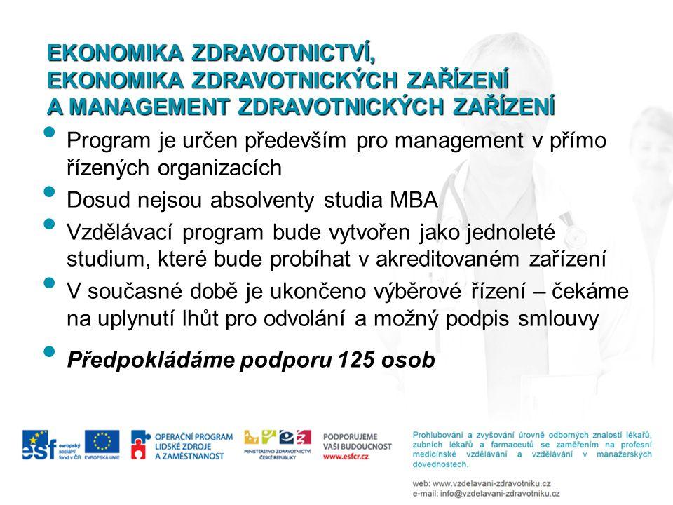 Program je určen především pro management v přímo řízených organizacích Dosud nejsou absolventy studia MBA Vzdělávací program bude vytvořen jako jednoleté studium, které bude probíhat v akreditovaném zařízení V současné době je ukončeno výběrové řízení – čekáme na uplynutí lhůt pro odvolání a možný podpis smlouvy Předpokládáme podporu 125 osob EKONOMIKA ZDRAVOTNICTVÍ, EKONOMIKA ZDRAVOTNICKÝCH ZAŘÍZENÍ A MANAGEMENT ZDRAVOTNICKÝCH ZAŘÍZENÍ