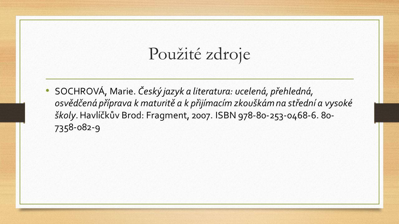 Použité zdroje SOCHROVÁ, Marie. Český jazyk a literatura: ucelená, přehledná, osvědčená příprava k maturitě a k přijímacím zkouškám na střední a vysok