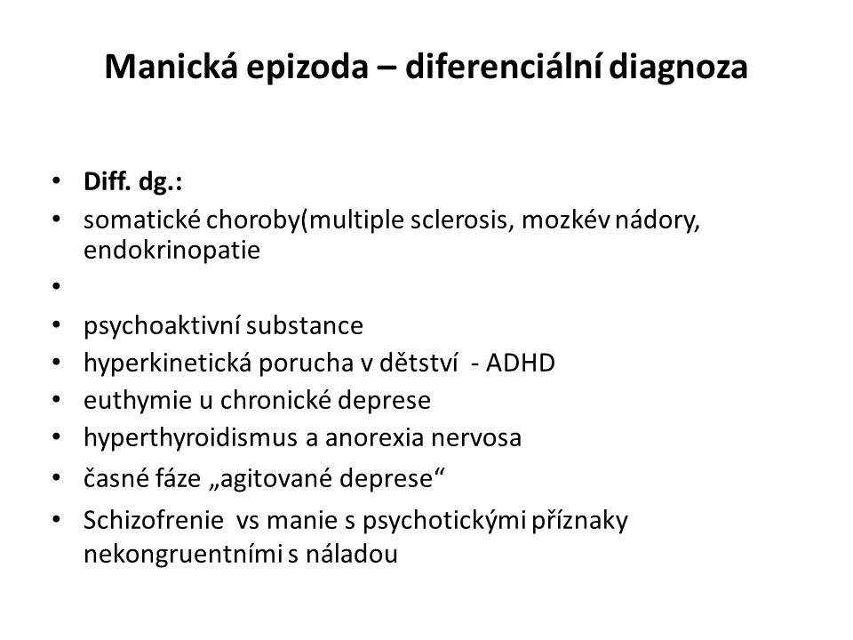 Manická epizoda – diferenciální diagnoza Diff. dg.: somatické choroby(multiple sclerosis, mozkév nádory, endokrinopatie psychoaktivní substance hyperk