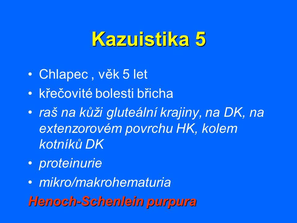 Kazuistika 5 Chlapec, věk 5 let křečovité bolesti břicha raš na kůži gluteální krajiny, na DK, na extenzorovém povrchu HK, kolem kotníků DK proteinuri