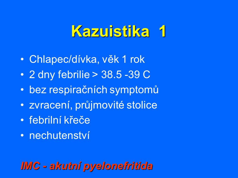 Kazuistika 1 Chlapec/dívka, věk 1 rok 2 dny febrilie > 38.5 -39 C bez respiračních symptomů zvracení, průjmovité stolice febrilní křeče nechutenství I