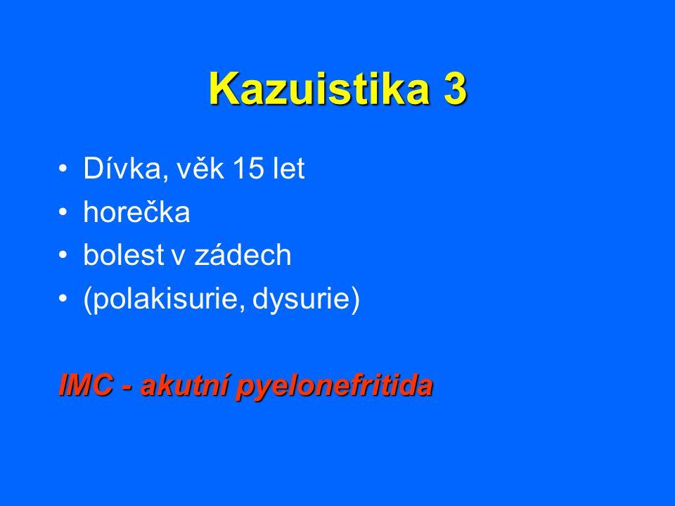 Kazuistika 3 Dívka, věk 15 let horečka bolest v zádech (polakisurie, dysurie) IMC - akutní pyelonefritida