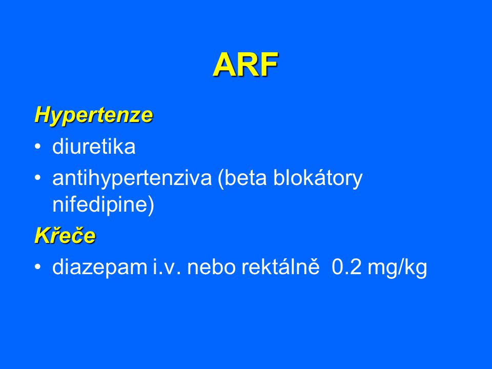 ARF Hypertenze diuretika antihypertenziva (beta blokátory nifedipine)Křeče diazepam i.v. nebo rektálně 0.2 mg/kg