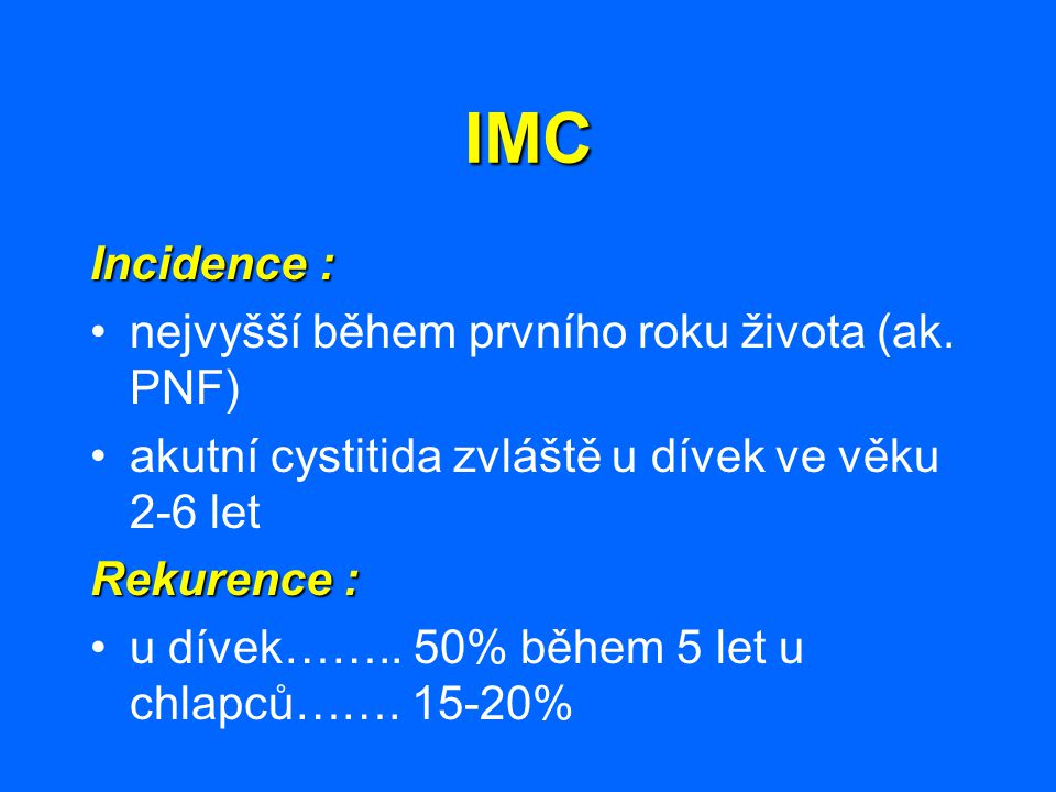 IMC Incidence : nejvyšší během prvního roku života (ak. PNF) akutní cystitida zvláště u dívek ve věku 2-6 let Rekurence : u dívek…….. 50% během 5 let