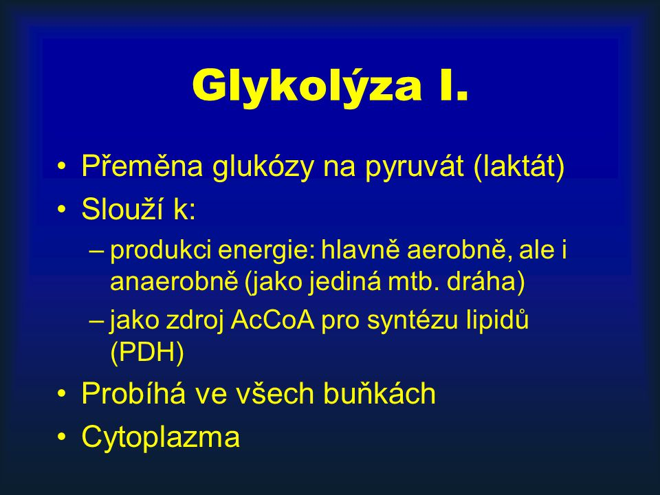Glykolýza I. Přeměna glukózy na pyruvát (laktát) Slouží k: –produkci energie: hlavně aerobně, ale i anaerobně (jako jediná mtb. dráha) –jako zdroj AcC
