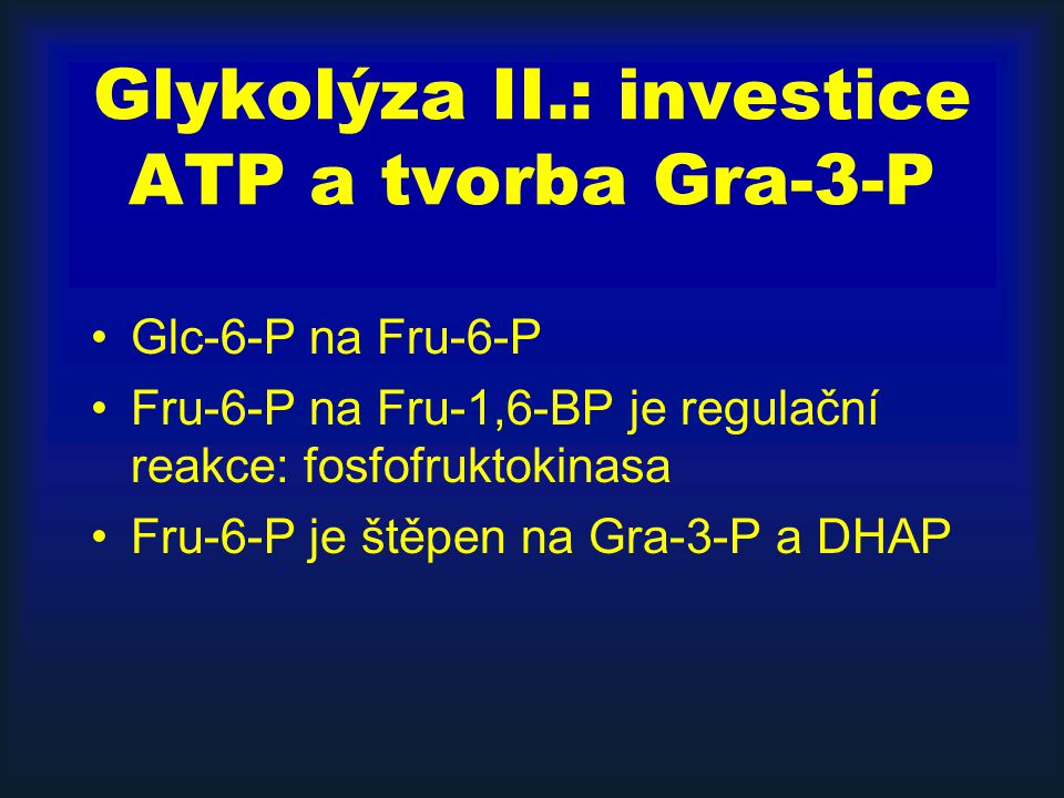 Glykolýza II.: investice ATP a tvorba Gra-3-P Glc-6-P na Fru-6-P Fru-6-P na Fru-1,6-BP je regulační reakce: fosfofruktokinasa Fru-6-P je štěpen na Gra