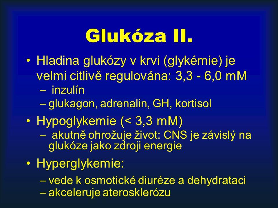 Glukóza II. Hladina glukózy v krvi (glykémie) je velmi citlivě regulována: 3,3 - 6,0 mM – inzulín –glukagon, adrenalin, GH, kortisol Hypoglykemie (< 3