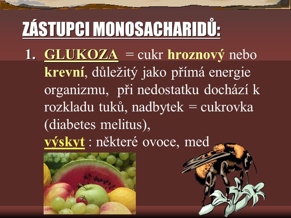 ZÁSTUPCI MONOSACHARIDŮ: 1.GLUKOZA 1.GLUKOZA = cukr hroznový nebo krevní, důležitý jako přímá energie organizmu, při nedostatku dochází k rozkladu tuků, nadbytek = cukrovka (diabetes melitus), výskyt : některé ovoce, med