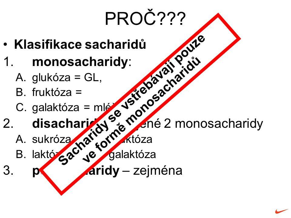 Klasifikace sacharidů 1.monosacharidy: A.glukóza = GL, B.fruktóza = C.galaktóza = mléčný cukr 2.disacharidy - spojené 2 monosacharidy A.sukróza = GL + fruktóza B.laktóza = GL + galaktóza 3.polysacharidy – zejména PROČ .