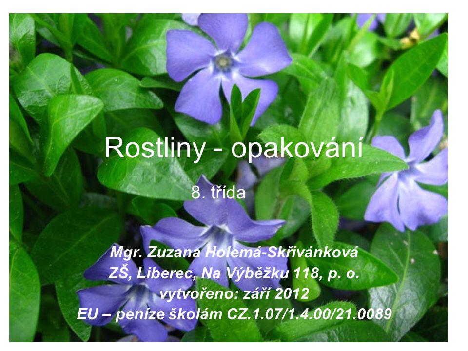 Rostliny - opakování Mgr. Zuzana Holemá-Skřivánková ZŠ, Liberec, Na Výběžku 118, p. o. vytvořeno: září 2012 EU – peníze školám CZ.1.07/1.4.00/21.0089