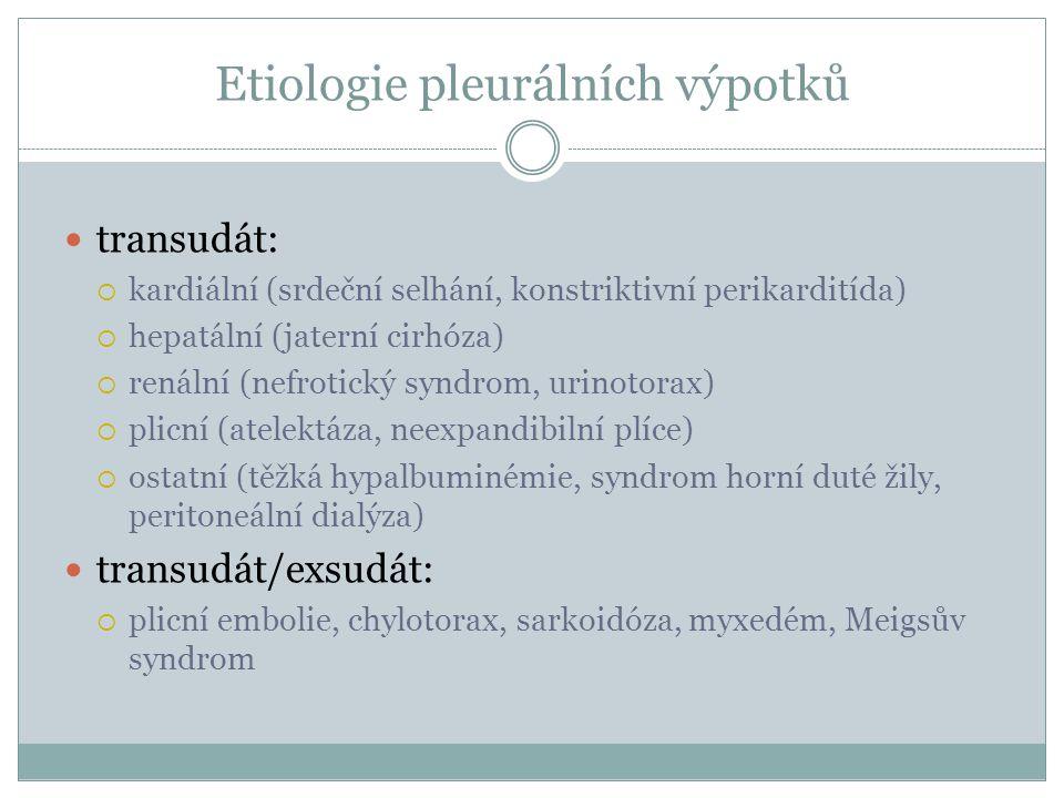 Etiologie pleurálních výpotků transudát:  kardiální (srdeční selhání, konstriktivní perikarditída)  hepatální (jaterní cirhóza)  renální (nefrotický syndrom, urinotorax)  plicní (atelektáza, neexpandibilní plíce)  ostatní (těžká hypalbuminémie, syndrom horní duté žily, peritoneální dialýza) transudát/exsudát:  plicní embolie, chylotorax, sarkoidóza, myxedém, Meigsův syndrom