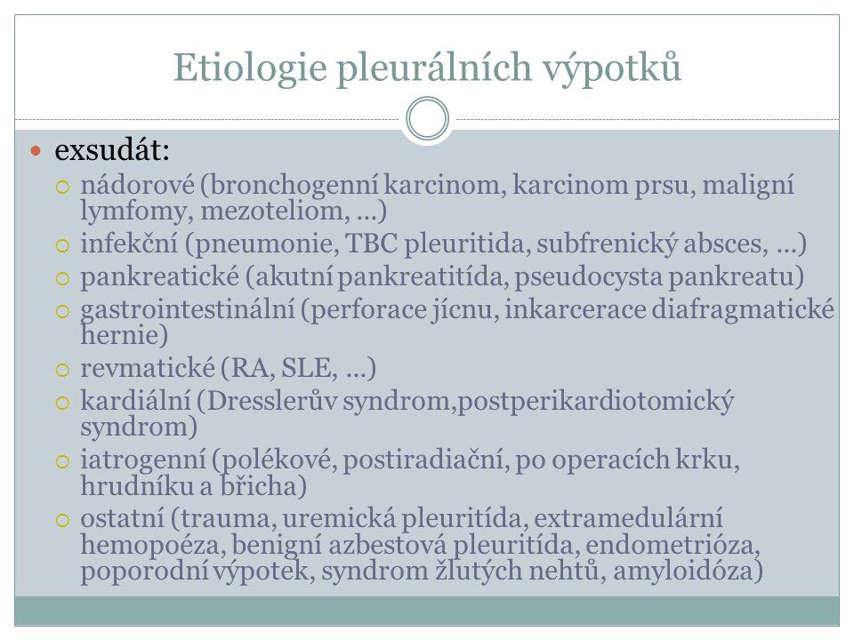 Etiologie pleurálních výpotků exsudát:  nádorové (bronchogenní karcinom, karcinom prsu, maligní lymfomy, mezoteliom,...)  infekční (pneumonie, TBC pleuritida, subfrenický absces,...)  pankreatické (akutní pankreatitída, pseudocysta pankreatu)  gastrointestinální (perforace jícnu, inkarcerace diafragmatické hernie)  revmatické (RA, SLE,...)  kardiální (Dresslerův syndrom,postperikardiotomický syndrom)  iatrogenní (polékové, postiradiační, po operacích krku, hrudníku a břicha)  ostatní (trauma, uremická pleuritída, extramedulární hemopoéza, benigní azbestová pleuritída, endometrióza, poporodní výpotek, syndrom žlutých nehtů, amyloidóza)