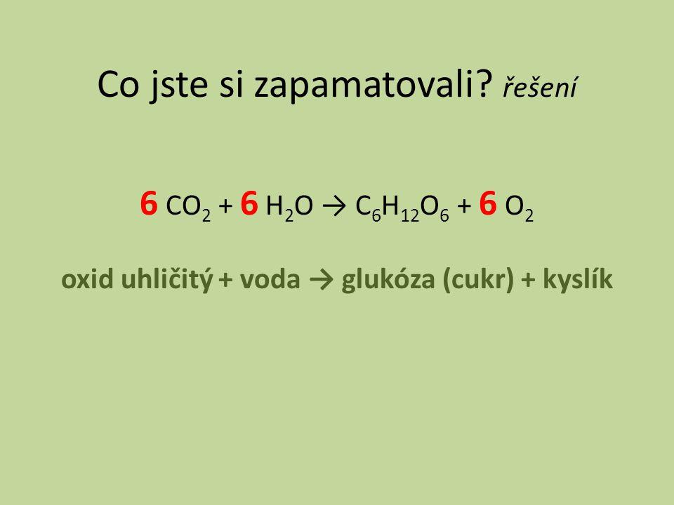 Co jste si zapamatovali? řešení 6 CO 2 + 6 H 2 O → C 6 H 12 O 6 + 6 O 2 oxid uhličitý + voda → glukóza (cukr) + kyslík