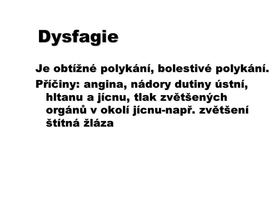 Dysfagie Je obtížné polykání, bolestivé polykání. Příčiny: angina, nádory dutiny ústní, hltanu a jícnu, tlak zvětšených orgánů v okolí jícnu-např. zvě