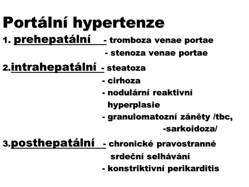 Portální hypertenze 1. prehepatální - tromboza venae portae - stenoza venae portae - stenoza venae portae 2. intrahepatální - steatoza - cirhoza - cir