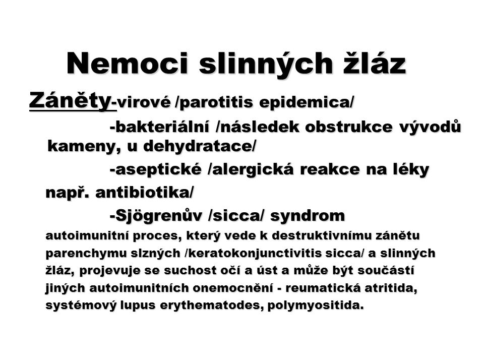 Nemoci slinných žláz Záněty -virové /parotitis epidemica/ -bakteriální /následek obstrukce vývodů kameny, u dehydratace/ -bakteriální /následek obstru