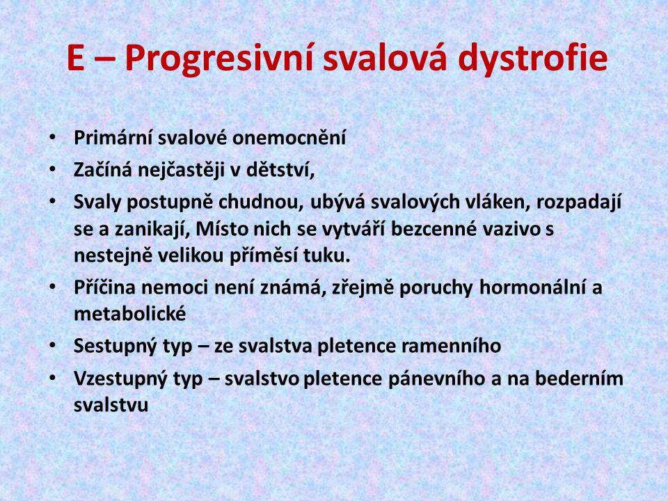 E – Progresivní svalová dystrofie Primární svalové onemocnění Začíná nejčastěji v dětství, Svaly postupně chudnou, ubývá svalových vláken, rozpadají se a zanikají, Místo nich se vytváří bezcenné vazivo s nestejně velikou příměsí tuku.