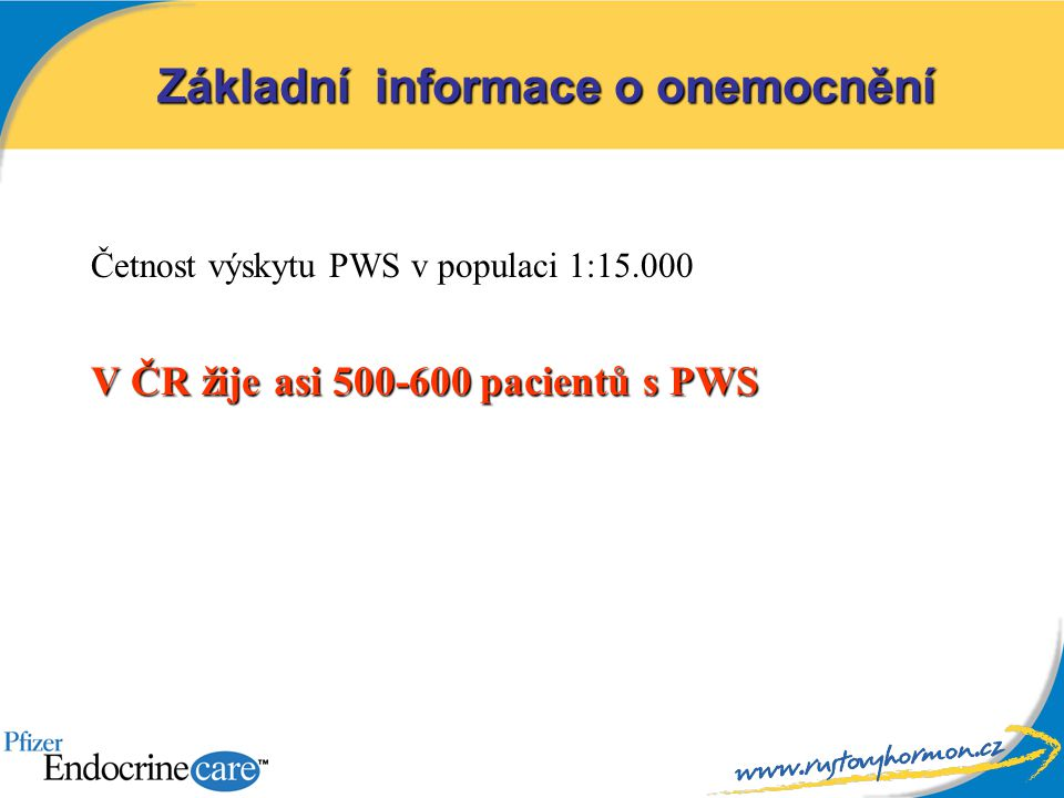 Základní informace o onemocnění Četnost výskytu PWS v populaci 1:15.000 V ČR žije asi 500-600 pacientů s PWS