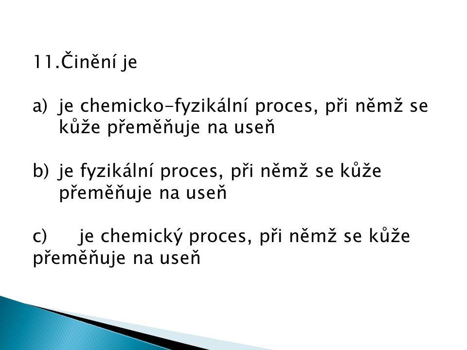 11.Činění je a)je chemicko-fyzikální proces, při němž se kůže přeměňuje na useň b)je fyzikální proces, při němž se kůže přeměňuje na useň c)je chemický proces, při němž se kůže přeměňuje na useň