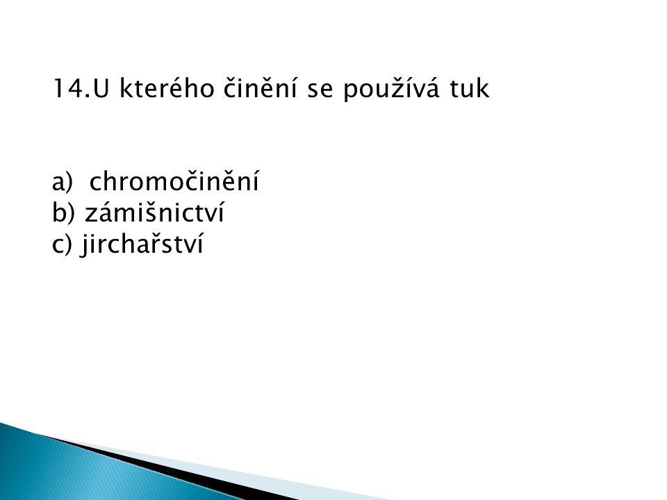 14.U kterého činění se používá tuk a)chromočinění b) zámišnictví c) jirchařství