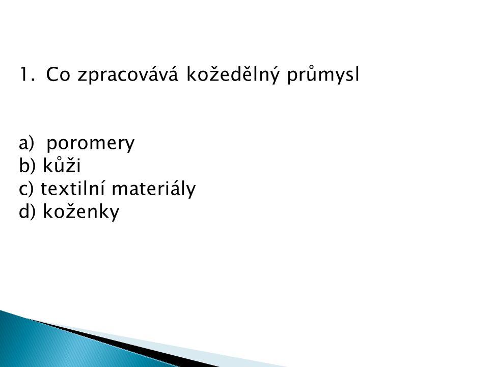 1.Co zpracovává kožedělný průmysl a)poromery b) kůži c) textilní materiály d) koženky
