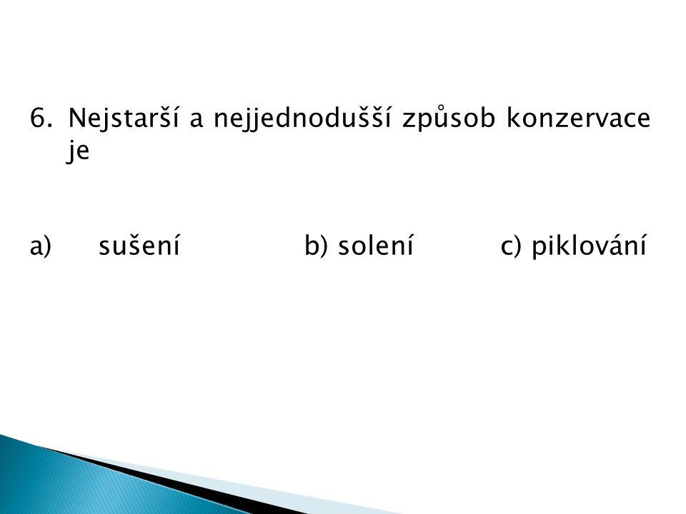 6.Nejstarší a nejjednodušší způsob konzervace je a)sušeníb) solení c) piklování