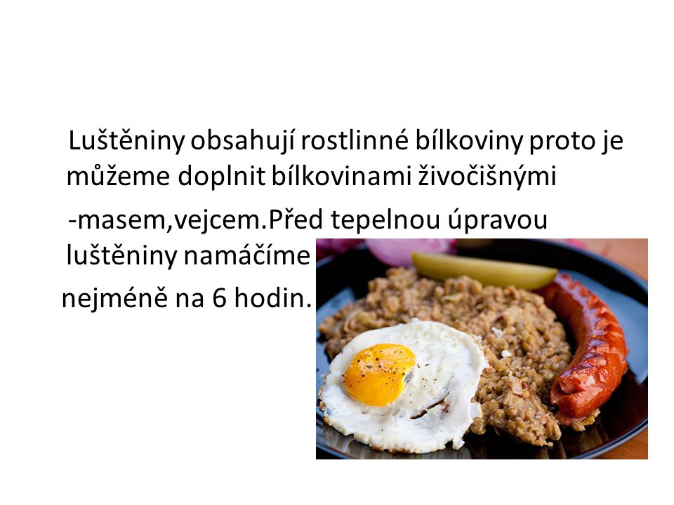 Luštěniny obsahují rostlinné bílkoviny proto je můžeme doplnit bílkovinami živočišnými -masem,vejcem.Před tepelnou úpravou luštěniny namáčíme nejméně