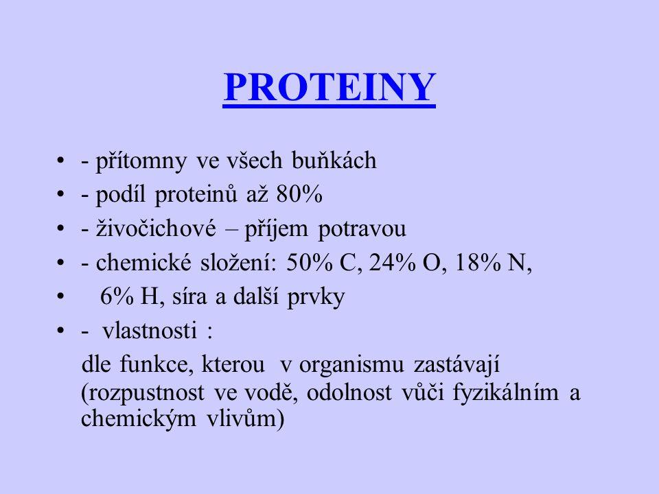 PROTEINY - přítomny ve všech buňkách - podíl proteinů až 80% - živočichové – příjem potravou - chemické složení: 50% C, 24% O, 18% N, 6% H, síra a další prvky - vlastnosti : dle funkce, kterou v organismu zastávají (rozpustnost ve vodě, odolnost vůči fyzikálním a chemickým vlivům)