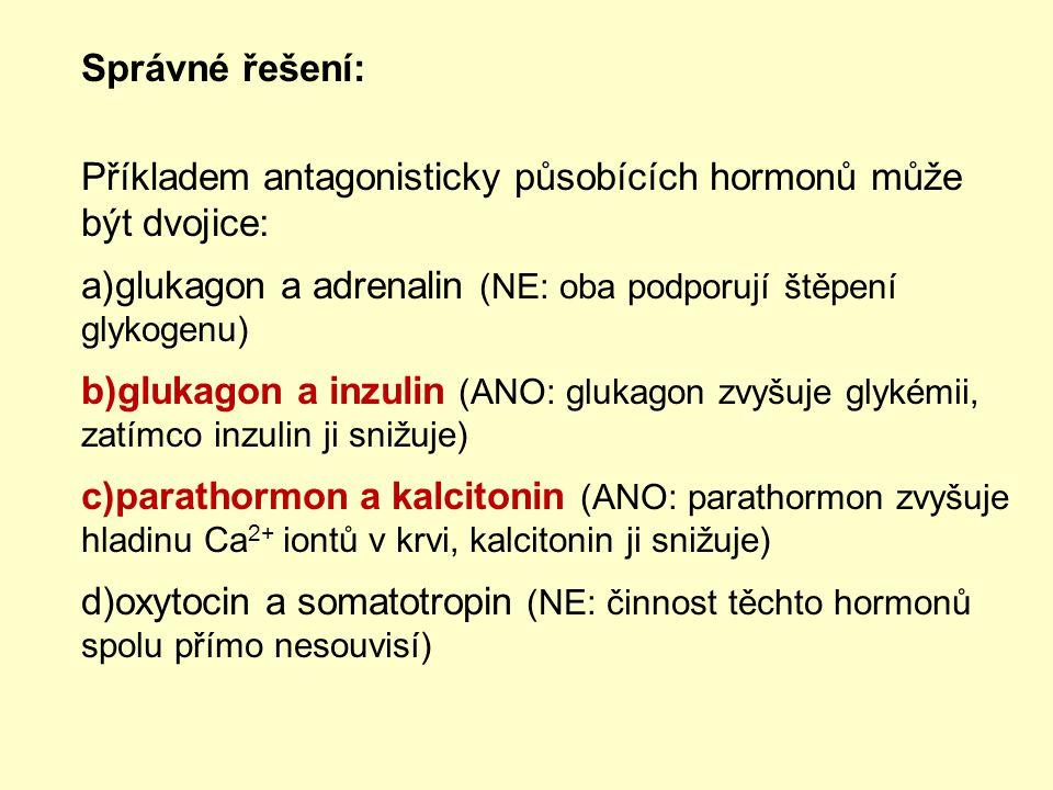 Správné řešení: Příkladem antagonisticky působících hormonů může být dvojice: a)glukagon a adrenalin (NE: oba podporují štěpení glykogenu) b)glukagon a inzulin (ANO: glukagon zvyšuje glykémii, zatímco inzulin ji snižuje) c)parathormon a kalcitonin (ANO: parathormon zvyšuje hladinu Ca 2+ iontů v krvi, kalcitonin ji snižuje) d)oxytocin a somatotropin (NE: činnost těchto hormonů spolu přímo nesouvisí)