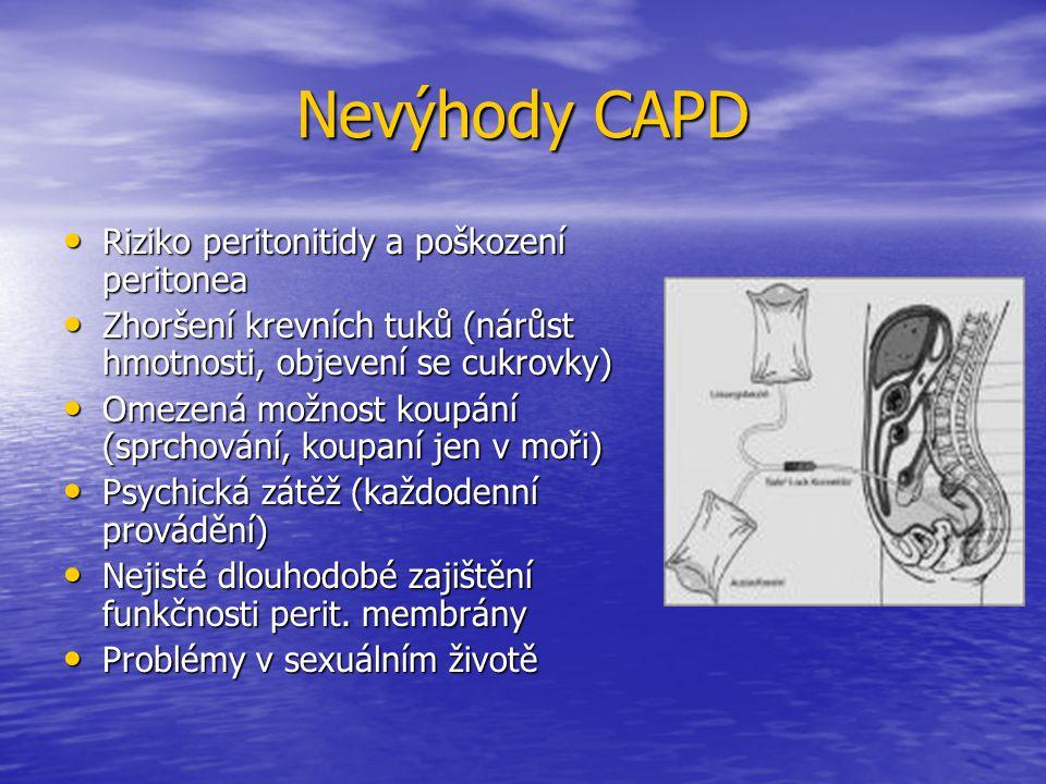Kontraindikace CAPD Nelze zavést katetr: Nelze zavést katetr: - akutní zánět nitobřišních - akutní zánět nitobřišních orgánů orgánů - fibroza peritonea - fibroza peritonea - peritoneální karcinomatoza - peritoneální karcinomatoza Stavy po opakovaných břišních operacích Stavy po opakovaných břišních operacích Břišní kýly Břišní kýly Chronická zánětlivá onemocnění střev Chronická zánětlivá onemocnění střev Kolostomie Kolostomie Ascités Ascités Imunosupresivní terapie Imunosupresivní terapie