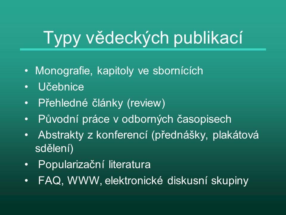 Typy vědeckých publikací Monografie, kapitoly ve sbornících Učebnice Přehledné články (review) Původní práce v odborných časopisech Abstrakty z konferencí (přednášky, plakátová sdělení) Popularizační literatura FAQ, WWW, elektronické diskusní skupiny