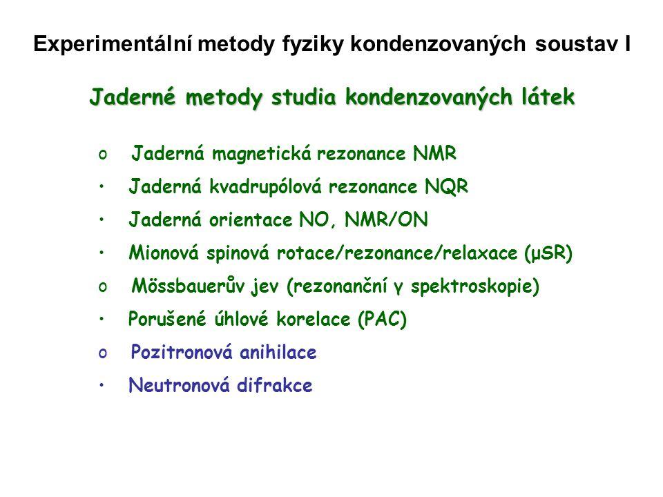 Jaderné metody studia kondenzovaných látek o Jaderná magnetická rezonance NMR Jaderná kvadrupólová rezonance NQR N N (nukleární, studujeme látky prostřednictvím jader atomů) M M (magnetická, studujeme chování jader atomů v magnetickém poli) R R (rezonance = velká odezva na malý podnět, je-li splněna rezonanční podmínka; spektroskopická metoda) Co je potřeba.