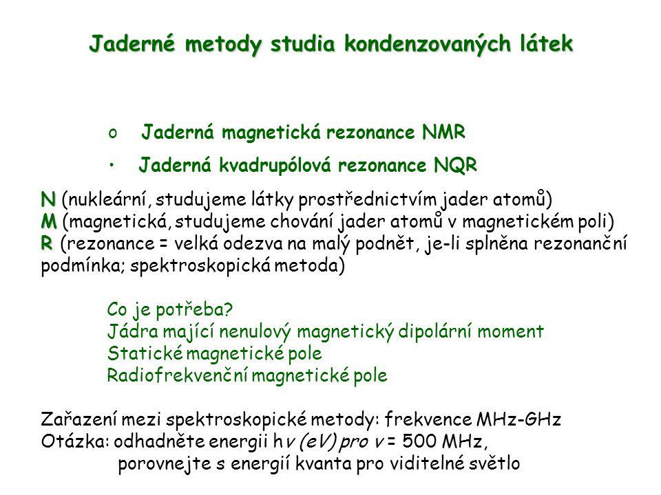 Jaderné metody studia kondenzovaných látek o Jaderná magnetická rezonance NMR Jaderná kvadrupólová rezonance NQR N N (nukleární, studujeme látky prost
