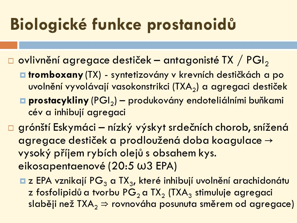 Biologické funkce prostanoidů  ovlivnění agregace destiček – antagonisté TX / PGI 2  tromboxany (TX) - syntetizovány v krevních destičkách a po uvolnění vyvolávají vasokonstrikci (TXA 2 ) a agregaci destiček  prostacykliny (PGI 2 ) – produkovány endoteliálními buňkami cév a inhibují agregaci  grónští Eskymáci – nízký výskyt srdečních chorob, snížená agregace destiček a prodloužená doba koagulace → vysoký příjem rybích olejů s obsahem kys.