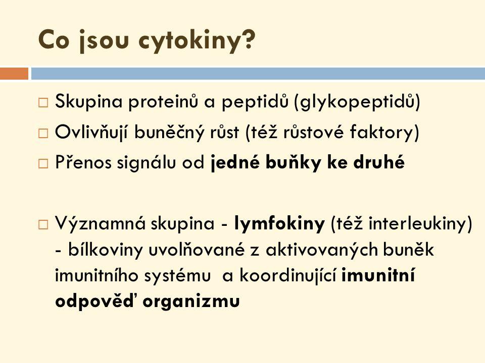 Nomenklatura cytokinů  Lymfokiny - produkují aktivované T-lymfocyty, řídí odpověď imunitního systému signalizací mezi imunokompetentními buňkami  Interleukiny (IL) - cílové buňky jsou hlavně leukocyty  Chemokiny - specifická třída, zprostředkování chemotaxe mezi buňkami, stimulují pohyb leukocytů a regulují jejich migraci z krve do tkání  Monokiny - produkují hlavně mononukleární buňky, jako jsou makrofágy