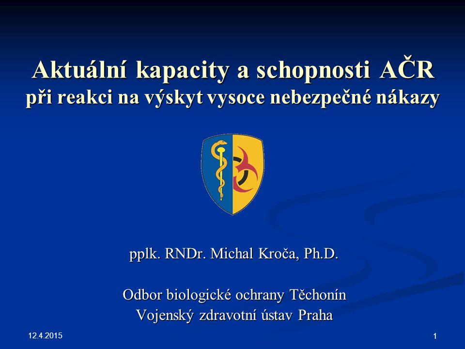 12.4.2015 1 Aktuální kapacity a schopnosti AČR při reakci na výskyt vysoce nebezpečné nákazy pplk. RNDr. Michal Kroča, Ph.D. Odbor biologické ochrany