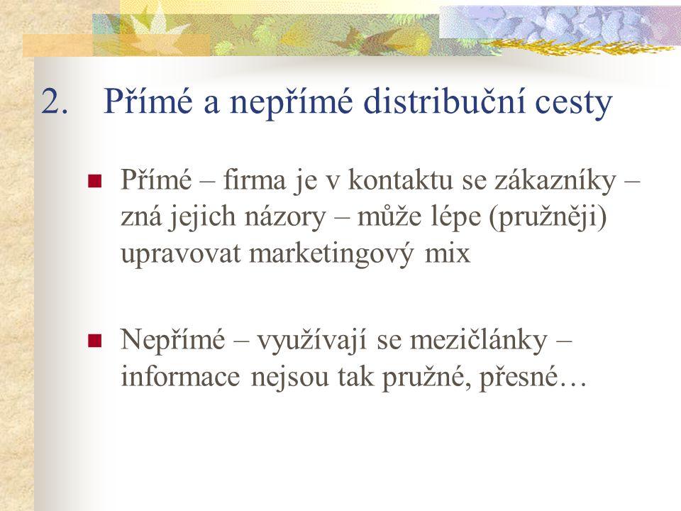 2.Přímé a nepřímé distribuční cesty Přímé – firma je v kontaktu se zákazníky – zná jejich názory – může lépe (pružněji) upravovat marketingový mix Nep