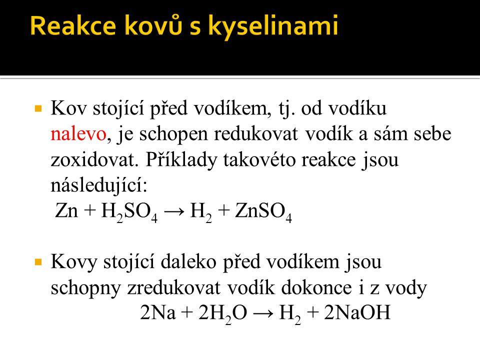  Kov stojící před vodíkem, tj. od vodíku nalevo, je schopen redukovat vodík a sám sebe zoxidovat. Příklady takovéto reakce jsou následující: Zn + H 2