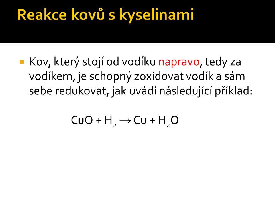  Kov, který stojí od vodíku napravo, tedy za vodíkem, je schopný zoxidovat vodík a sám sebe redukovat, jak uvádí následující příklad: CuO + H 2 → Cu + H 2 O